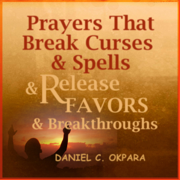Prayers That Break Curses and Spells, and Release Favors and Breakthroughs: 55 Powerful Prophetic Prayers and Declarations for Breaking Curses and Spells and Commanding Favors in Your Life (Unabridged)