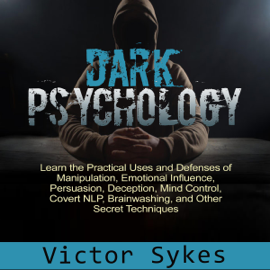 Dark Psychology: Learn the Practical Uses and Defenses of Manipulation, Emotional Influence, Persuasion, Deception, Mind Control, Covert NlP, Brainwashing, and Other Secret Techniques (Unabridged) audiobook
