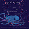 First, We Make the Beast Beautiful: A New Journey Through Anxiety (Unabridged) - Sarah Wilson