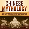 Matt Clayton - Chinese Mythology: A Captivating Guide to Chinese Folklore Including Fairy Tales, Myths, and Legends from Ancient China (Unabridged)  artwork