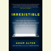 Adam Alter - Irresistible: The Rise of Addictive Technology and the Business of Keeping Us Hooked (Unabridged) artwork