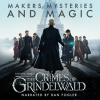 Fantastic Beasts: The Crimes of Grindelwald - Makers, Mysteries and Magic: The Official Audio Documentary  (Unabridged)