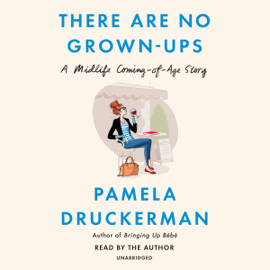 There Are No Grown-Ups: A Midlife Coming-of-Age Story (Unabridged) audiobook