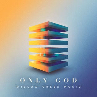 Only God – Willow Creek Music