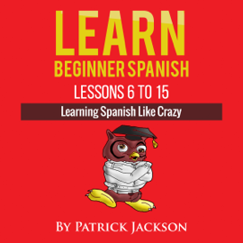 Learn Beginner Spanish - Lessons 6 to 15: Learning Spanish Like Crazy (Unabridged) audiobook