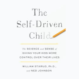 The Self-Driven Child: The Science and Sense of Giving Your Kids More Control Over Their Lives (Unabridged) audiobook