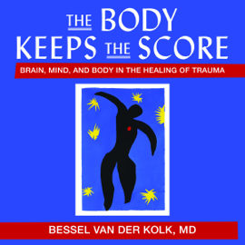 The Body Keeps the Score: Brain, Mind, and Body in the Healing of Trauma audiobook