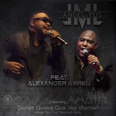 Donde Quiera Que Voy (feat. Alexander Abreu) [Remix] - Single - Angel Yos y La Mecanica Loca