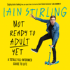 Iain Stirling - Not Ready to Adult Yet: A Totally Ill-informed Guide to Life (Unabridged) artwork
