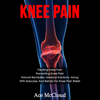 Ace McCloud - Knee Pain: Treating Knee Pain: Preventing Knee Pain: Natural Remedies, Medical Solutions, Along with Exercises and Rehab for Knee Pain Relief artwork