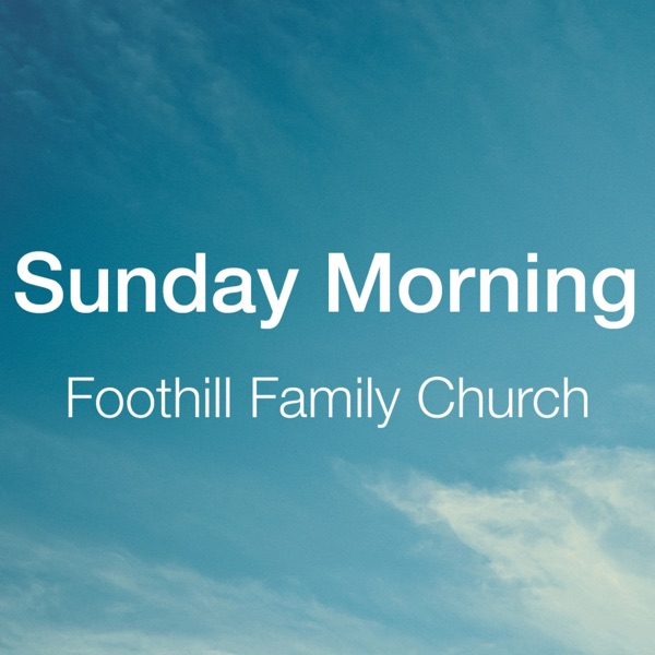 Foothill Family Church - Sunday Morning