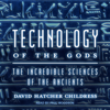 David Hatcher Childress - Technology of the Gods: The Incredible Sciences of the Ancients (Unabridged)  artwork
