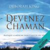 Devenez Chaman: Pratiquez la médecine énergétique du XXIe siècle - Deborah King