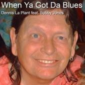 Dennis La Plant - When Ya Got da Blues (feat. Bobby Jones)