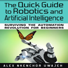 The Quick Guide to Robotics and Artificial Intelligence: Surviving the Automation Revolution for Beginners (Unabridged) audiobook