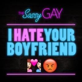 Sassy Conversations // The Sassy Gay: I Hate Your Boyfriend