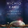 Michio Kaku - The Future of Humanity: Terraforming Mars, Interstellar Travel, Immortality, and Our Destiny Beyond Earth (Unabridged)  artwork
