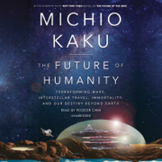 The Future of Humanity: Terraforming Mars, Interstellar Travel, Immortality, and Our Destiny Beyond Earth (Unabridged)