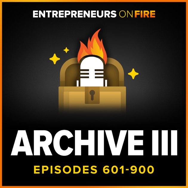 Archive 3 of Entrepreneurs ON FIRE by John Lee Dumas on Apple Podcasts