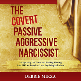 The Covert Passive-Aggressive Narcissist: Recognizing the Traits and Finding Healing After Hidden Emotional and Psychological Abuse (Unabridged) audiobook
