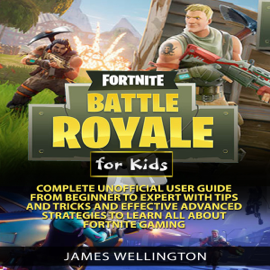 Fortnite Battle Royale for Kids: Complete Unofficial User Guide from Beginner to Expert with Tips and Tricks and Effective Advanced Strategies About Fortnite Gaming (Unabridged) audiobook