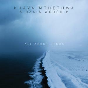 Khaya Mthethwa & Oasis Worship - All About Jesus