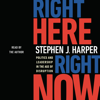 Stephen J. Harper - Right Here, Right Now: Politics and Leadership in the Age of Disruption (Unabridged) artwork