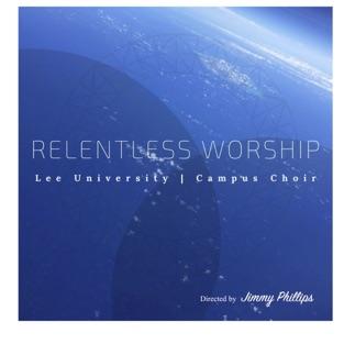 Relentless Worship: Lee University Campus Choir – Campus Choir
