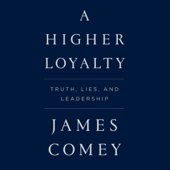 A Higher Loyalty: Truth, Lies, and Leadership (Unabridged)