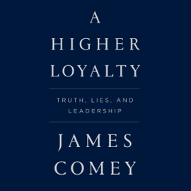 A Higher Loyalty: Truth, Lies, and Leadership (Unabridged) audiobook