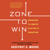 Zone to Win: Organizing to Compete in an Age of Disruption (Unabridged) - Geoffrey A. Moore