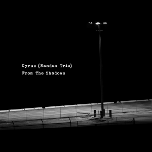 Cyrus & Random Trio - From the Shadows
