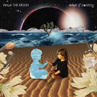 What If Nothing – WALK THE MOON