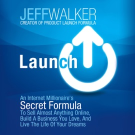 Launch: An Internet Millionaire's Secret Formula to Sell Almost Anything Online, Build a Business You Love, and Live the Life of Your Dreams (Unabridged) - Jeff Walker mp3 listen download