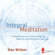 Ken Wilber - Integral Meditation: Mindfulness as a Way to Grow up, Wake up, and Show up in Your Life (Unabridged)