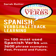 Spanish: Verbs Fast Track Learning: The 100 Most Used Spanish Verbs with 3600 Phrase Examples: Past, Present and Future (Unabridged)