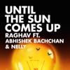 Until the Sun Comes Up (feat. Abhishek Bachchan & Nelly) - Single, Raghav