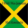 I Wish I Was Jamaican - Single - Mick Konstantin