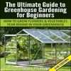 The Ultimate Guide to Greenhouse Gardening for Beginners: How to Grow Flowers and Vegetables Year-Round in Your Greenhouse (2nd Edition) (Unabridged)