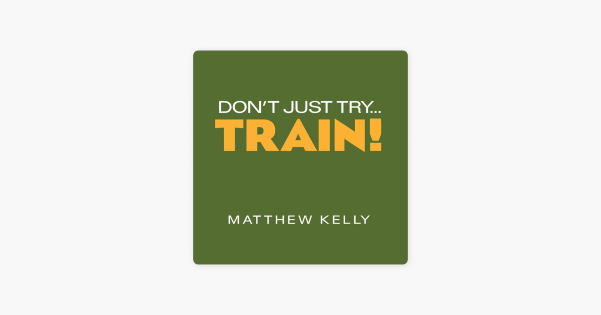 Dont Just Try Train By Matthew Kelly On Itunes