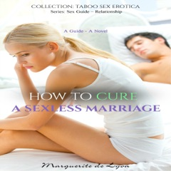 How to Cure a Sexless Marriage: Sex Guide Series, Volume 10 (Unabridged)