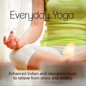 Everyday Yoga - Enhanced Indian and Relaxation Music to Relieve from Stress and Anxiety