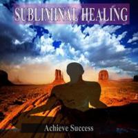 Subliminal Healing Music - Achieve Success Subliminal Healing Music for the Mind artwork