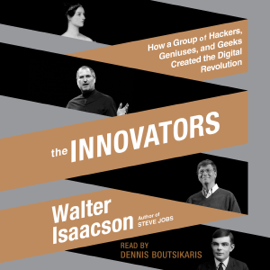 The Innovators: How a Group of Hackers, Geniuses, And Geeks Created the Digital Revolution (Unabridged) audiobook