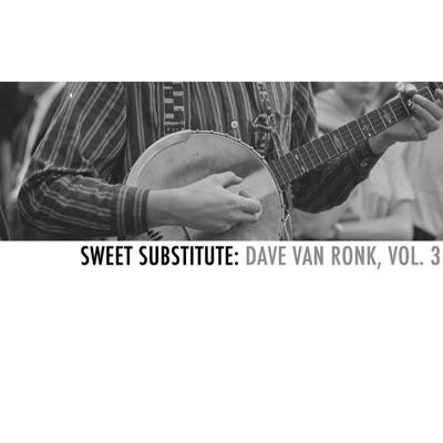 Sweet Substitute: Dave Van Ronk, Vol. 3 - Dave Van Ronk