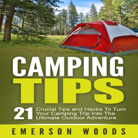 Camping Tips: 21 Crucial Tips and Hacks to Turn Your Camping Trip into the Ultimate Outdoor Adventure (Unabridged) audiobook