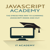 JavaScript: Academy: The Stress Free Way to Learning JavaScript Inside & Out (Unabridged)