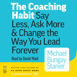 The Coaching Habit: Say Less, Ask More & Change the Way You Lead Forever (Unabridged) audiobook