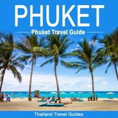 Phuket: Phuket Travel Guide: Thailand Travel Guide (Unabridged)