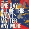 One Day All of This Won't Matter Any More - Slow Club